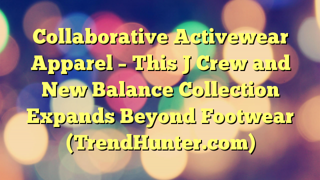 Collaborative Activewear Apparel - This J Crew and New Balance Collection Expands Beyond Footwear (TrendHunter.com) - https://plus.google.com/100675337639265517816/posts/4THPfRyCnqn