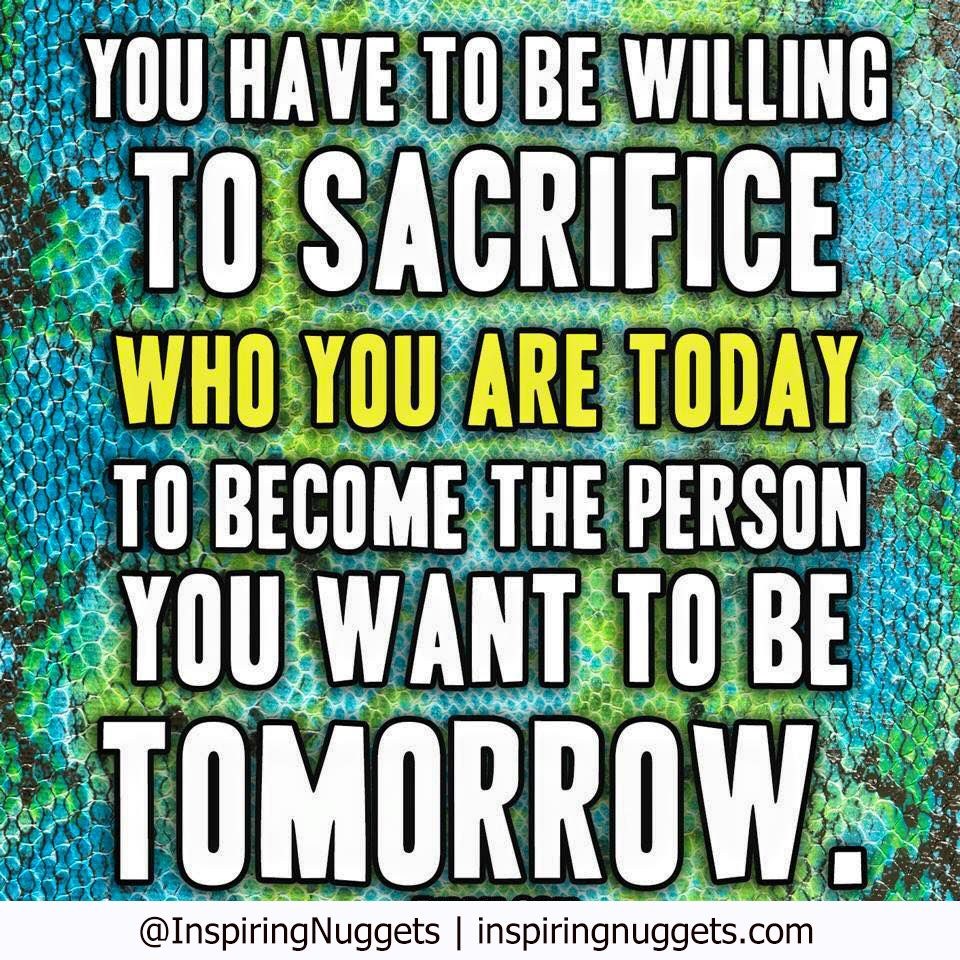Self Empowerment Quotes You Have To Be Willing To Sacrifice Who You Are Today To Become