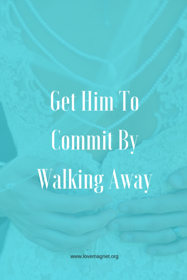 Get him to commit by walking away