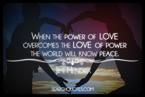 When The Power Of Love Overcomes The Love Of Power The World Will Know Peace .