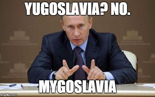 Funny Meme Upload : Vladimir putin yugoslavia? no. mygoslavia image tagged in memes