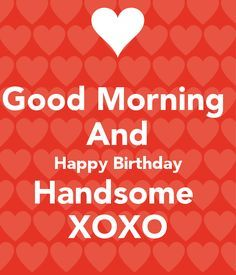 Good Morning And Happy Birthday Handsome Xoxo Poster Birthday