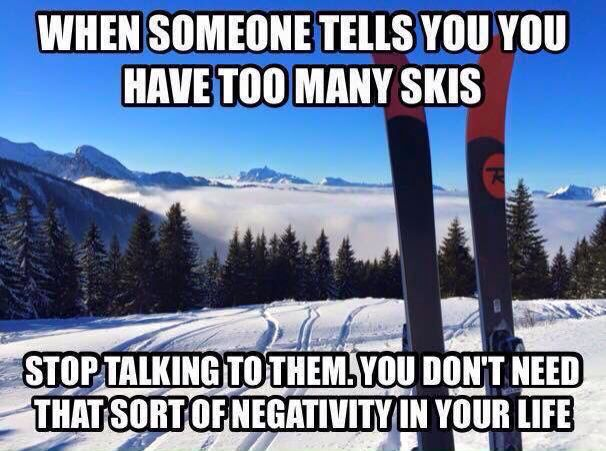You Never Ever Have Too Much Ski S Skiing Quotes Skiing Humor Nordic Skiing
