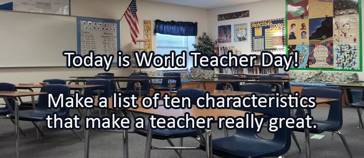 Journal/Writing Prompt for Wednesday, October 5, 2016:Today is World Teacher Day! Make a list of ten characteristics that make a teacher really great.