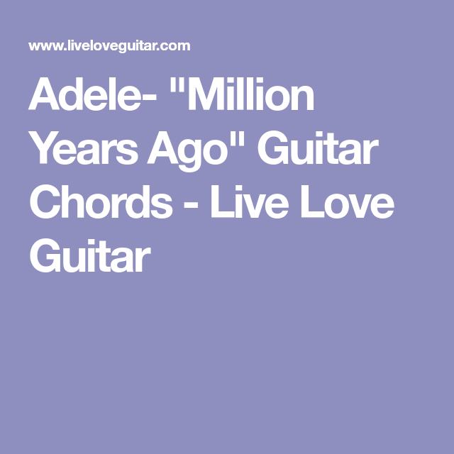 Adele Million Years Ago Guitar Chords Live Love Guitar