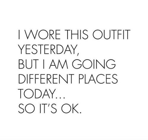 I wore this outfit yesterday, but I am going different places today... so it's ok.