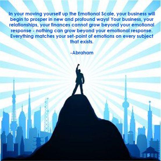 En tu ascenso en la escala emocional, tu negocio comenzará a prosperar en formas nuevas y profundas! Tu negocio, tus relaciones, tus finanzas no pueden crecer más allá de tu respuesta emocional - nada puede crecer más allá de su respuesta emocional. Todo coincide con tu punto emocional, en todos los temas que existe.   - Abraham