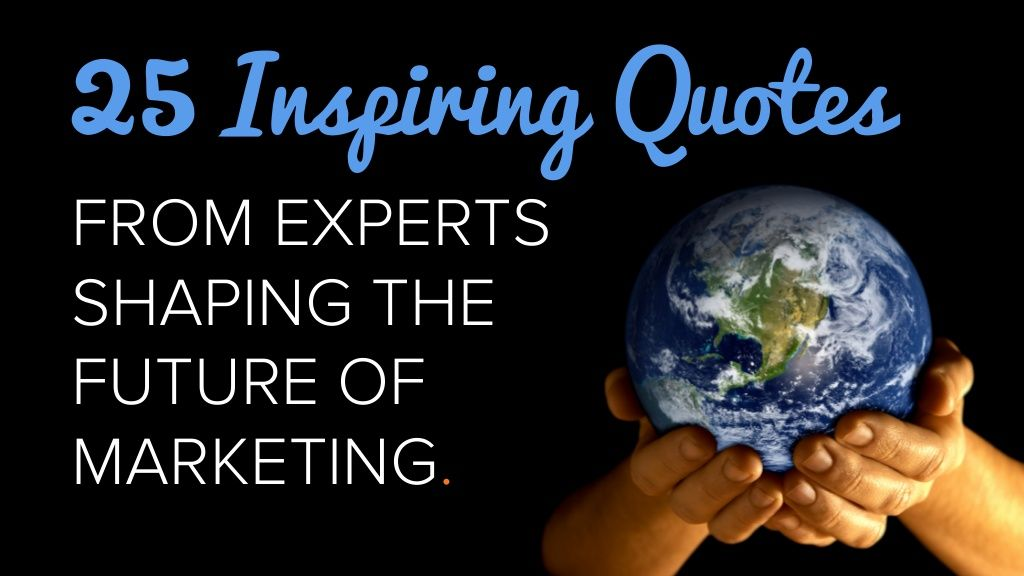 25-insiring-quotes-from-experts-who-are-shaping-the-future-of-marketing by HubSpot All-in-one Marketing Software via Slideshare