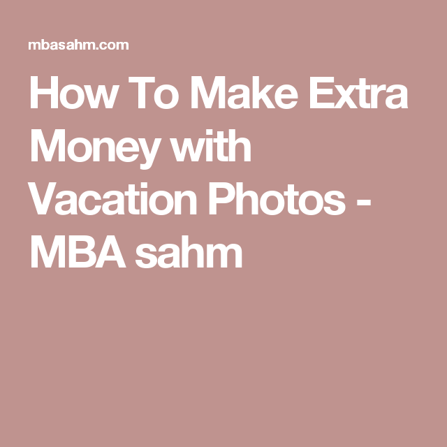 How To Make Extra Money with Vacation Photos - MBA sahm
