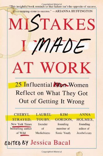 Mistakes I Made at Work: 25 Influential Women Reflect on What They Got Out of Getting It Wrong by Jessica Bacal