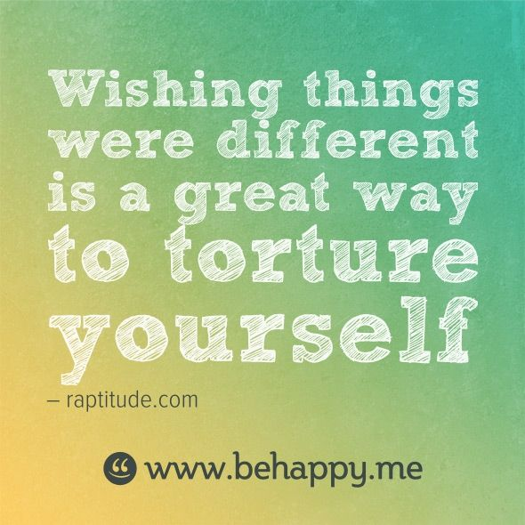 If Things Were Different Quotes: Wishing Things Were Different Is A Great Way To Torture