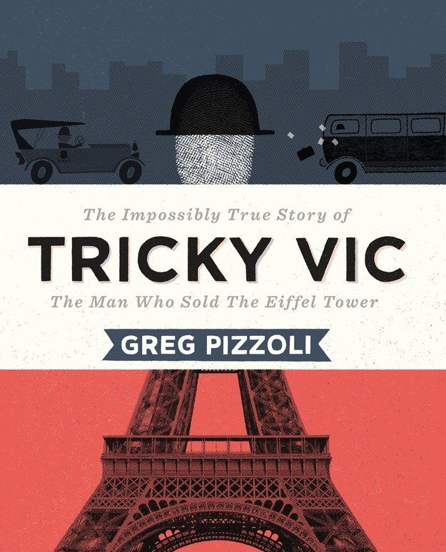 Tricky Vic: The Impossibly True Story of the Man Who Sold the Eiffel Tower by Greg Pizzoli | 25 Absurdly Delightful Books To Read With Your Kids In 2015