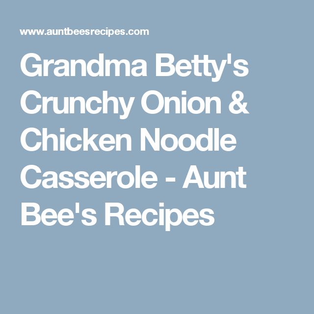 Grandma Betty's Crunchy Onion & Chicken Noodle Casserole - Aunt Bee's Recipes