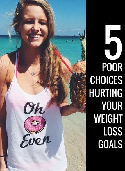 5 poor choices hurting your weight loss goals