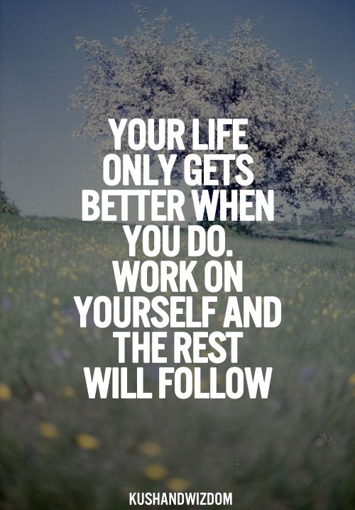 Your Life only gets better when you work on yourself and the rest