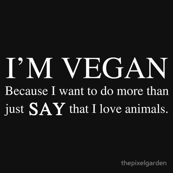 Vegan because I just don/'t SAY I love animals.