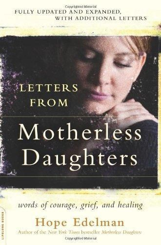 Letters from Motherless Daughters by Hope Edelman.  Letters from Motherless Daughters is a compilation of the letters Hope Edelman received in response to her groundbreaking New York Times?bestseller, Motherless Daughters. Reaffirming her precious link with motherless women across the country, Edelman presents these moving, honest, and often hopeful letters alongside her own insight to offer readers the opportunity to further learn from loss.