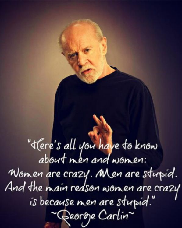 george carlin on men and women. again, genius  (I think he stole this from me!!)