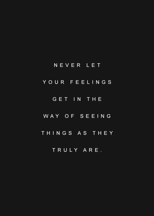 Never let your feeling get in the way of seeing things as they truly are.