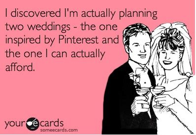 just realised I am planning two weddings the one inspired by pinterest and the one I can actually afford