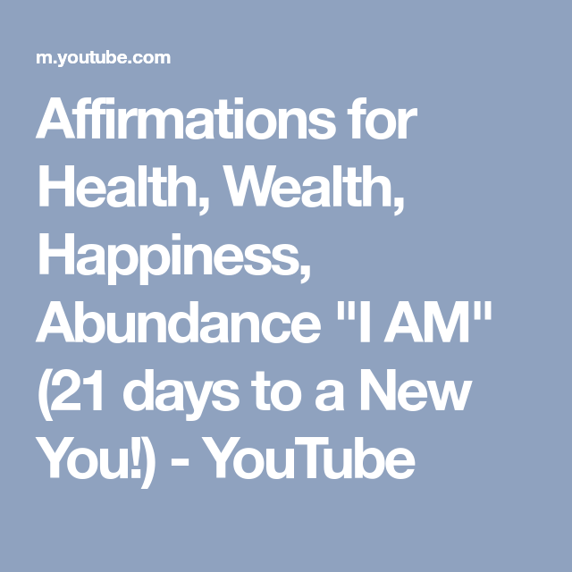 Affirmations For Health Wealth Happiness Abundance I Am 21 Days To A New You Youtube Affirmations Health Insurance Infographic Wealth