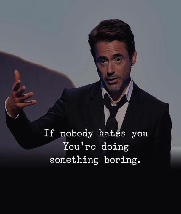 If nobody hates you.. youre doing something boring.