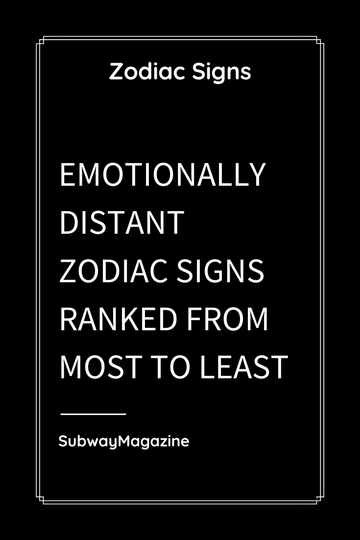 EMOTIONALLY DISTANT ZODIAC SIGNS RANKED FROM MOST TO LEAST ...