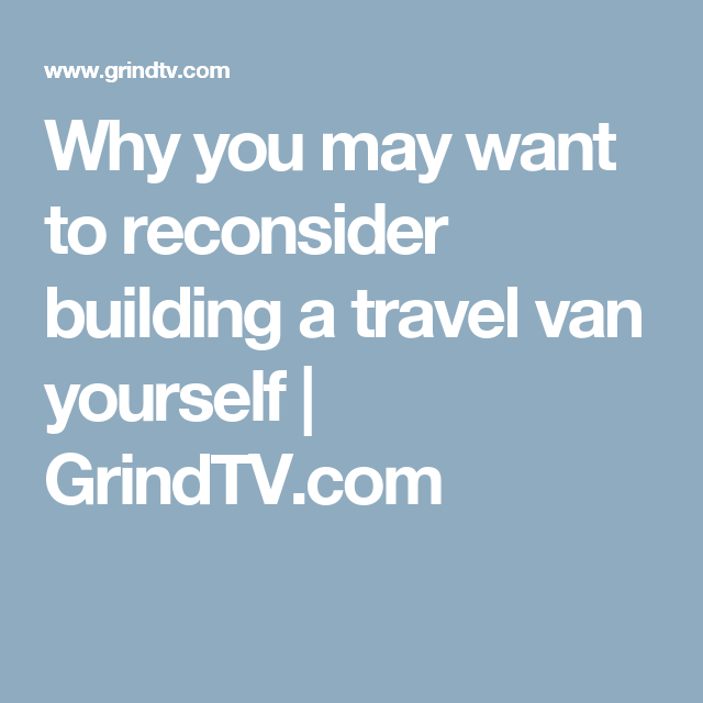 Why you may want to reconsider building a travel van yourself | GrindTV.com
