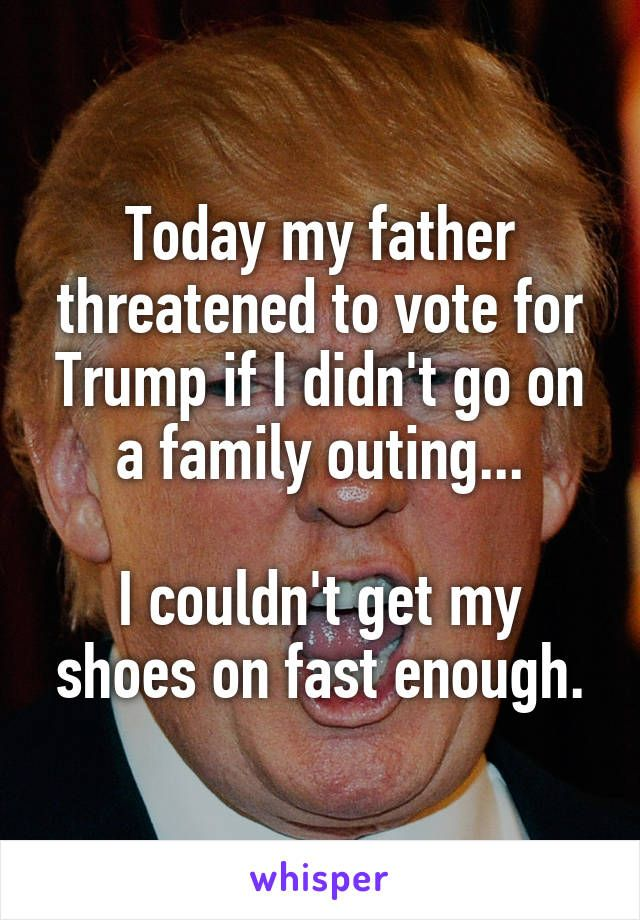 Today my father threatened to vote for Trump if I didn't go on a family outing...  I couldn't get my shoes on fast enough.