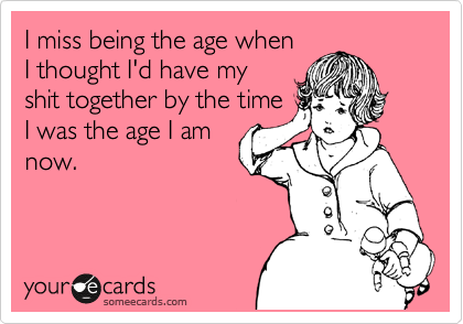 I miss being the age when I thought I'd have my shit together by the time I was the age I am now.