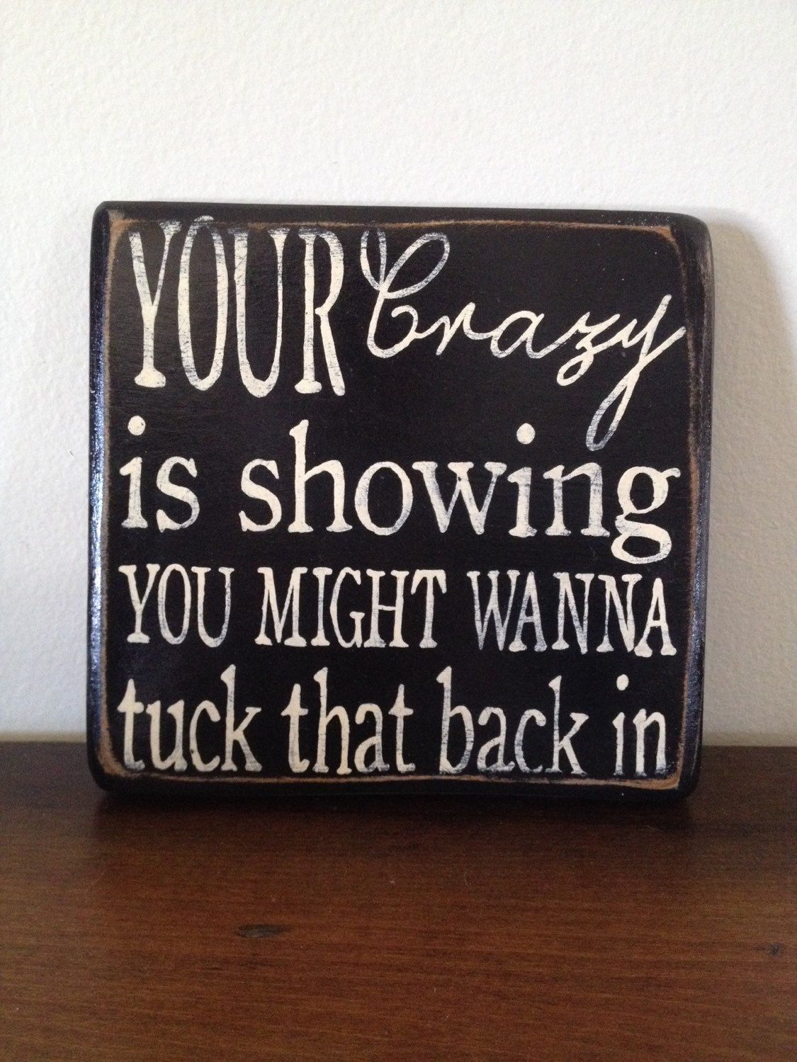 "wood sign ""your crazy is showing, you might wanna tuck that"