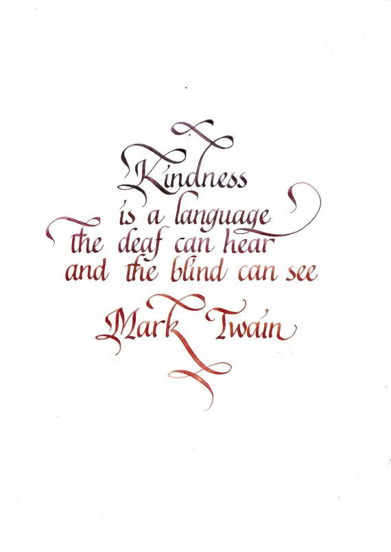 """""""kindness is a language which the deaf can hear and the blind can see."""" - Mark Twain"""