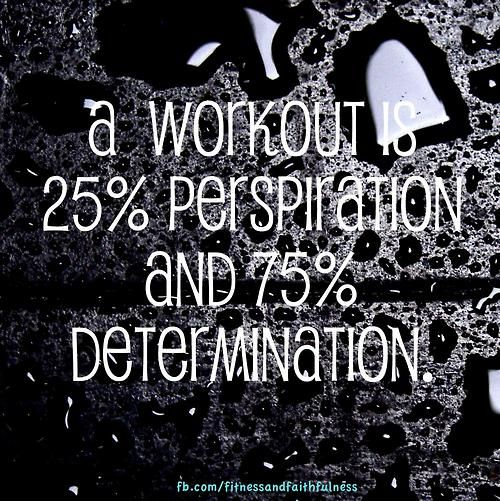 A workout is 25% perspiration and 75% DETERMINATION!
