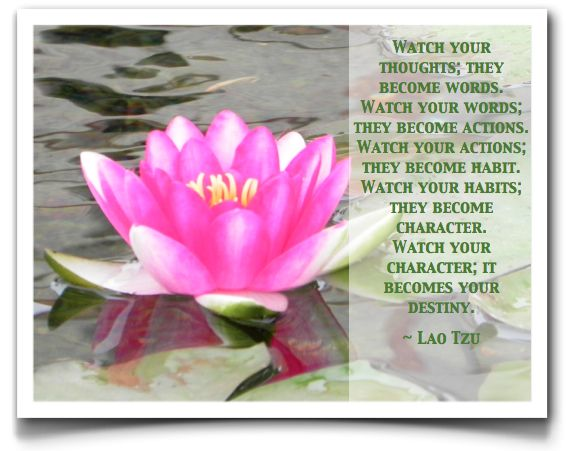 """Watch your thoughts; they become words. Watch your words; they become deeds. Watch your deeds; they become habit. Watch your habits; they become character. Watch your character; it becomes your destiny."""