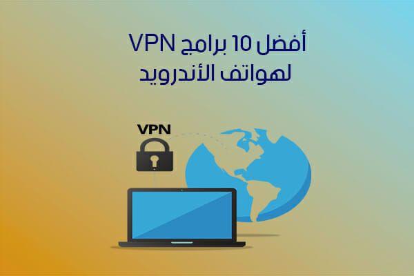 تحميل أفضل 10 برامج VPN للأندرويد لتخطي حجب المواقع بروابط