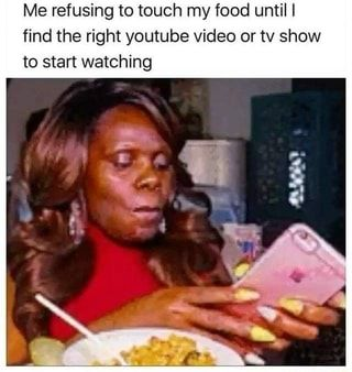 Me refusing to touch my food until I find the right youtube video or tv show to start watching - )