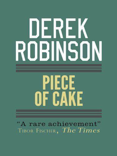 Piece of Cake (Raf Quartet 1) by Derek Robinson. $10.19. 640 pages. Author: Derek Robinson. Publisher: MacLehose Press (October 6, 2011)