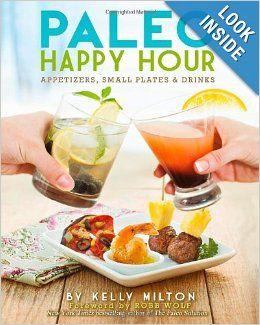 Paleo Happy Hour: Appetizers, Small Plates & Drinks: Kelly Milton, Robb Wolf: 9781936608201: Amazon.com: Books