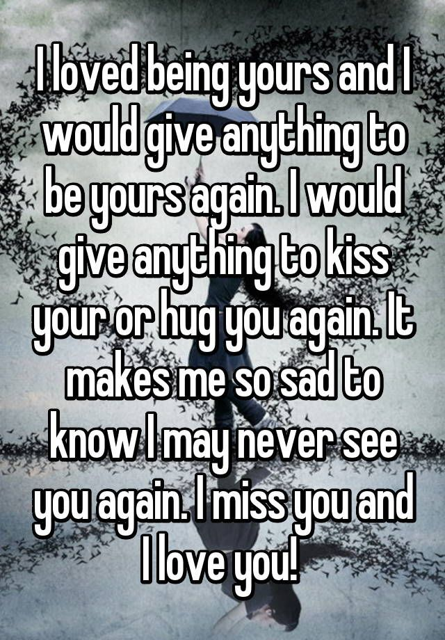 I loved being yours and I would give anything to be yours again. I ...