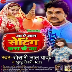 Ja A Jaan Setting Kara Ke Ja Khesari Lal Yadav Mp3 Song Dj Mp3 Songs