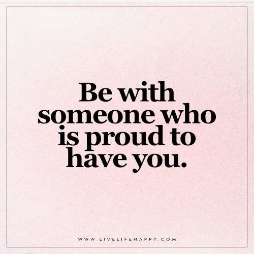 Be With Someone Who Is Proud Live Life Happy Be With Someone Who Quotes Be Yourself Quotes Live Life Happy