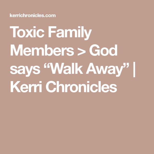 Toxic Family Members God Says Walk Away Kerri Chronicles