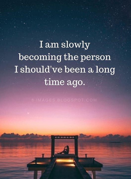 Inspirational Positive Quotes :I am slowly becoming the person I shouldve been a long time ago.