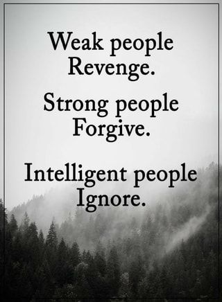 Weak people Revenge. Strong people Forgive. Intelligent people], Ignore. _