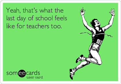 Yeah That S What The Last Day Of School Feels Like For Teachers Too Teacher Quotes Funny Last Day Of School Quotes Funny Teacher Humor