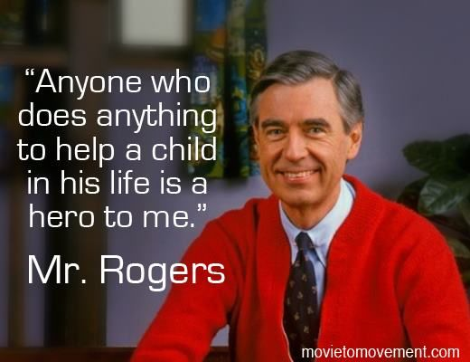 Anyone Who Does Anything To Help A Child In His Life Is A Hero To Me Mr Rogers Mrrogers