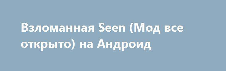 Взломанная seen Мод все открыто на Андроид http apk gamer ru