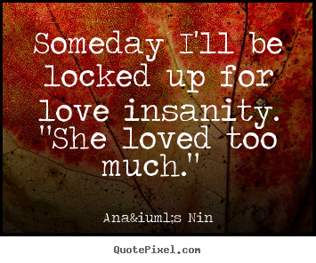 Quote About Love Someday I Ll Be Locked Up For Love Insanity She Loved Too Love Quotes Love Her Quotes