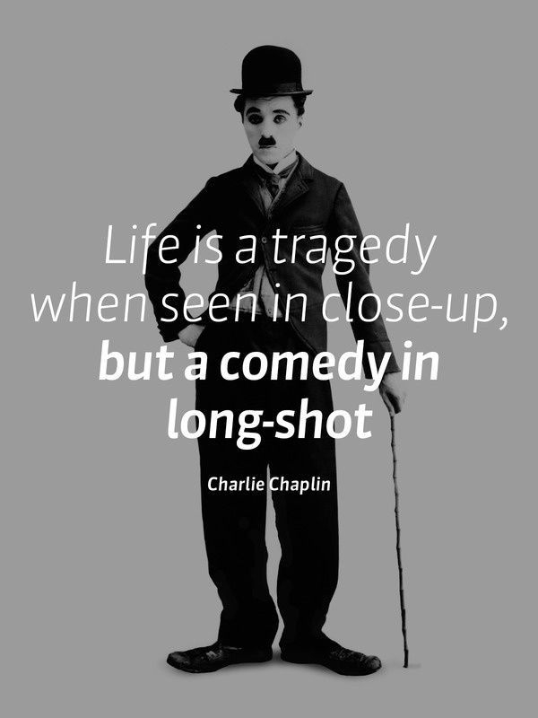 Life Is A Tragedy When Seen In Close Up But A Comedy In