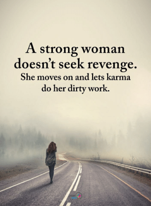 A Strong Woman Doesn't Seek Revenge She Moves on and Lets Karma Do Her Dirty Work SIVE | Revenge Meme on ME.ME